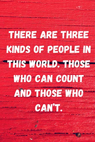 There are three kinds of people in this world. Those who can count and those who can't: Lined Ruled Blank Sarcastic Funny Gag Gift Notebook Journal