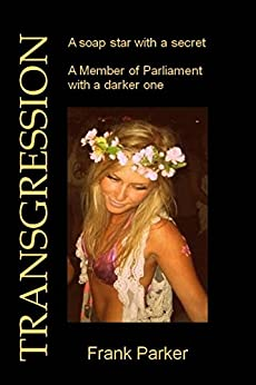 Transgression: A soap star with a secret. A Member of Parliament with a darker one by [Frank Parker]
