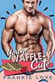 YOU'RE WAFFLE-Y CUTE (The Way To A Man's Heart Book 6)