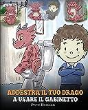 Addestra il tuo drago a usare il gabinetto: (Potty Train Your Dragon) Una simpatica storia per bambini, per rendere facile e divertente il momento di ... del WC. (My Dragon Books Italiano, Band 1)