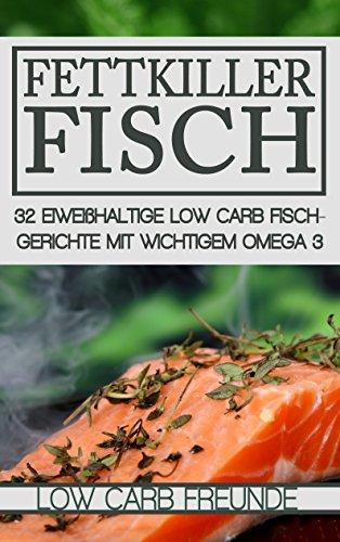 Fettkiller Fisch: 32 eiweißhaltige Low Carb Fischrezepte mit wichtigem Omega 3 (Low Carb Freunde)