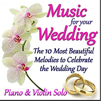 Music for Your Wedding (The 10 Most Beautiful Melodies to Celebrate the Wedding Day - Piano & Violin Solo)