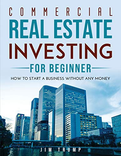 Real Estate Investing Books! - Commercial Real Estate Investing for Beginners: How To Start A Business Without Any Money