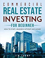 Commercial Real Estate Investing for Beginners: How To Start A Business Without Any Money