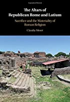 The Altars of Republican Rome and Latium: Sacrifice and the Materiality of Roman Religion
