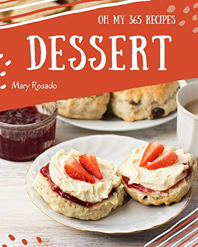 Oh My 365 Dessert Recipes: Greatest Dessert Cookbook of All Time (English Edition)