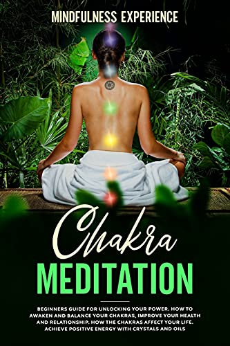 Chakra Meditation: Beginners Guide for Unlocking Your Power. How to Awaken and Balance Your Chakras, Improve Your Health and Relationship. How the ... Positive Energy with Crystals and Oils