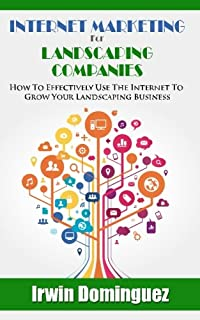 Internet Marketing for Landscape Companies: How to Effectively Use the Internet to Grow Your Landscaping Business
