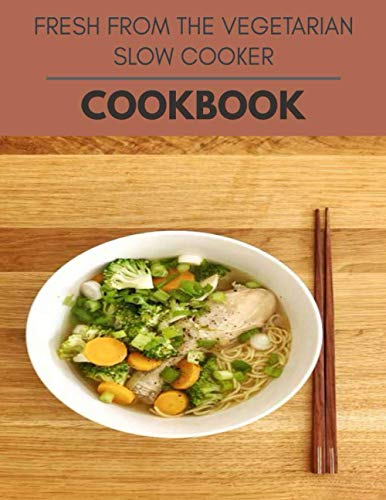 Fresh From The Vegetarian Slow Cooker Cookbook: Easy and Delicious for Weight Loss Fast, Healthy Living, Reset your Metabolism | Eat Clean, Stay Lean with Real Foods for Real Weight Loss