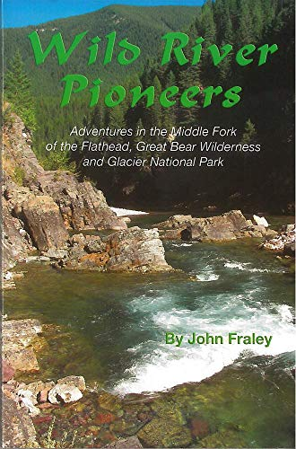 Wild River Pioneers: Adventures in the Middle Fork of the Flathead, Great Bear Wilderness, and Glacier National Park