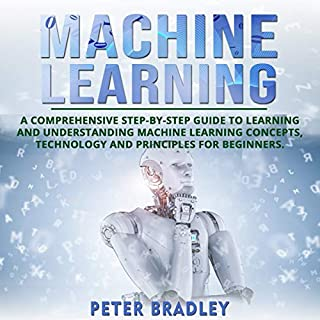 Machine Learning: A Comprehensive, Step-by-Step Guide to Learning and Understanding Machine Learning Concepts, Technology and Principles for Beginners cover art