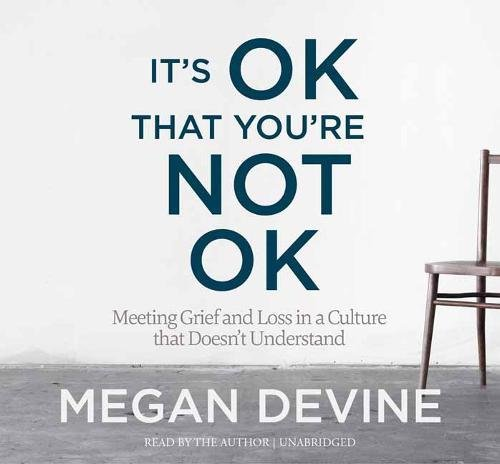 It\'s Ok That You\'re Not Ok: Meeting Grief and Loss in a Culture That Doesn\'t Understand