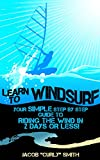 Learn to Windsurf: Your Simple Step by Step Guide to  Riding the Wind in 2 Days or Less! (English Edition)