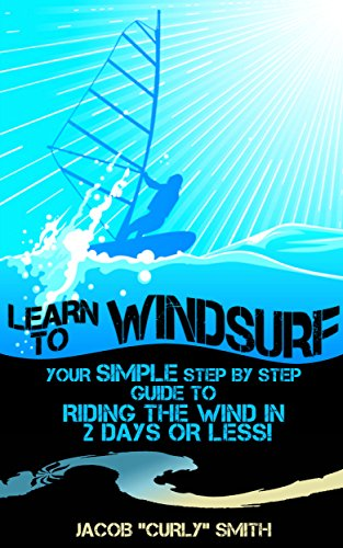 Learn to Windsurf: Your Simple Step by Step Guide to  Riding the Wind in 2 Days or Less! (English...