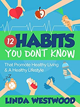 Healthy Living (2nd Edition): 12 Habits You DON'T KNOW That Promote Healthy Living & A Healthy Lifestyle! by [Linda Westwood]
