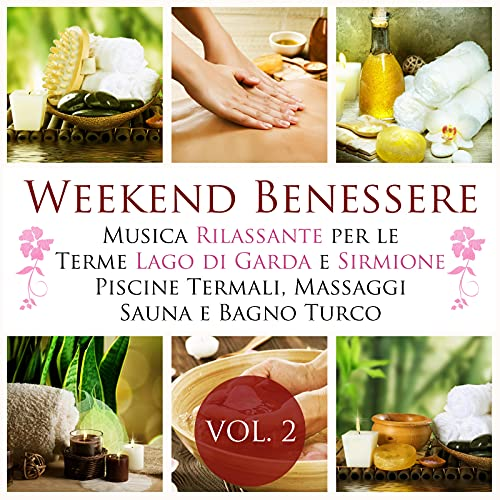 Weekend Benessere Vol 2 - La Miglior Musica Rilassante New Age per le Terme Lago di Garda, Sirmione, Piscine Termali, Terapia di Massaggi, Cure Termali, Sauna Finlandese e Bagno Turco