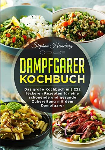 Dampfgarer Kochbuch: Das große Kochbuch mit 222 leckeren Rezepten für eine schonende und gesunde Zubereitung mit dem Dampfgarer.