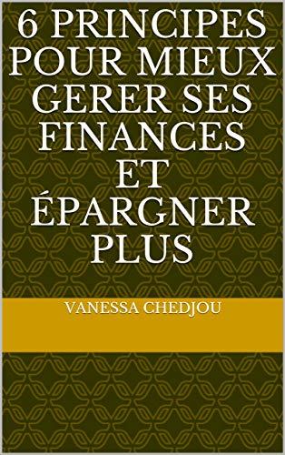 6 principes pour mieux gerer ses Finances et épargner plus (French Edition)