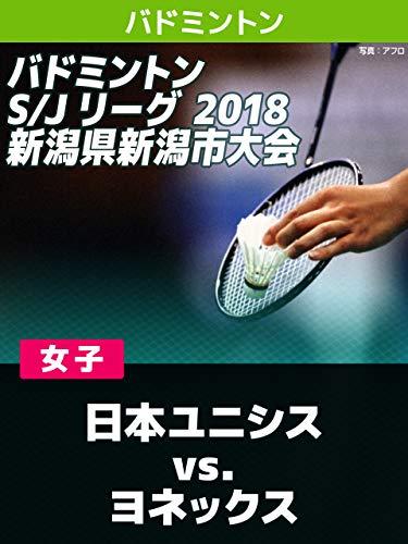 バドミントン S/Jリーグ 2018 新潟県新潟市大会 女子 日本ユニシス vs. ヨネックス