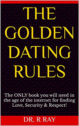 The Golden Dating Rules : The ONLY book you will need in the age of the internet for finding Love, Security & Respect!