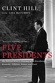 Five Presidents: My Extraordinary Journey with Eisenhower, Kennedy, Johnson, Nixon, and Ford by [Clint Hill, Lisa McCubbin]