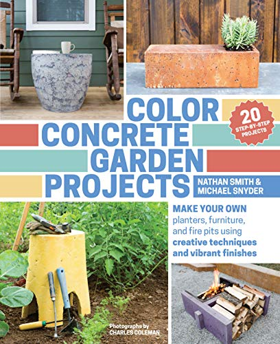 Color Concrete Garden Projects: Make Your Own Planters, Furniture, and Fire Pits Using Creative Techniques and Vibrant Finishes