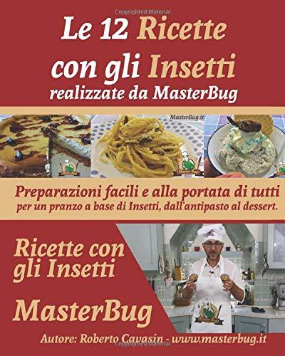 Le 12 Ricette con gli Insetti realizzate da MasterBug: Preparazioni facili e alla portata di tutti per un pranzo a base di Insetti, dall'antipasto al dessert