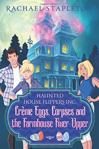 Crème Eggs Corpses and the Farmhouse Fixer Upper: A Bohemian Lake Cozy Mystery (Haunted House Flippers Inc., Band 4)