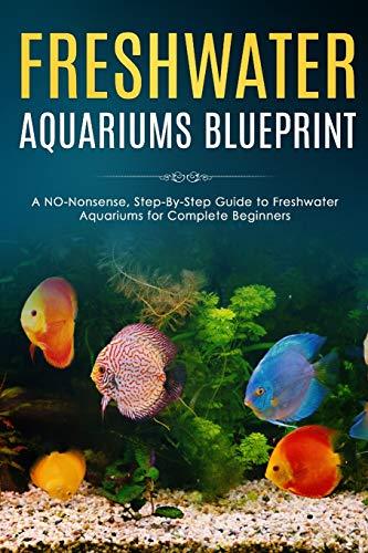 Freshwater Aquariums Blueprint: A NO-Nonsense, Step-By-Step Guide to Freshwater Aquariums for Complete Beginners