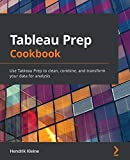 Tableau Prep Cookbook: Use Tableau Prep to clean, combine, and transform your data for analysis
