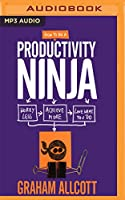 How to Be a Productivity Ninja: Worry Less, Achieve More, Love What You Do