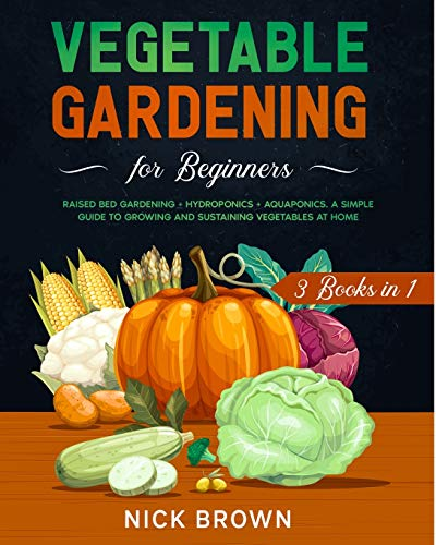 Vegetable Gardening for Beginners 3 Books in 1: Raised Bed Gardening + Hydroponics + Aquaponics. A Simple Guide to Growing and Sustaining Vegetables at Home