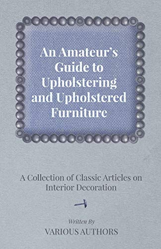 An Amateur\'s Guide to Upholstering and Upholstered Furniture A Collection of Classic Articles on Interior Decoration