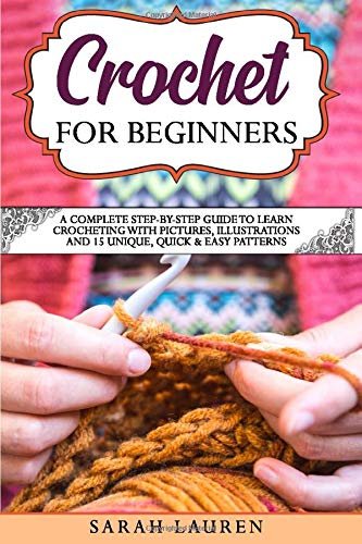 Crochet for Beginners: A Complete Step-By-Step Guide To Learn Crocheting With Pictures, Illustrations And 15 Unique, Quick & Easy Patterns