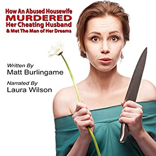How an Abused Housewife Murdered Her Cheating Husband & Met the Man of Her Dreams                   By:                                                                                                                                 Matt Burlingame                               Narrated by:                                                                                                                                 Laura Wilson                      Length: 4 hrs and 38 mins     9 ratings     Overall 4.9