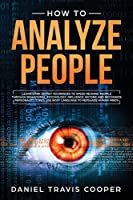 How to Analyze People: Learn Dark Secret Techniques to Speed Reading People Through Behavioral Psychology, Influence Anyone and Recognize Personality Types, Use Body Language to Persuade Human Minds