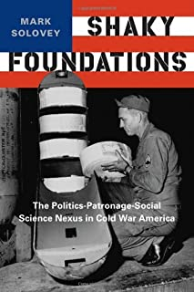 Shaky Foundations: The Politics-Patronage-Social Science Nexus in Cold War America (Studies in Modern Science, Technology,...