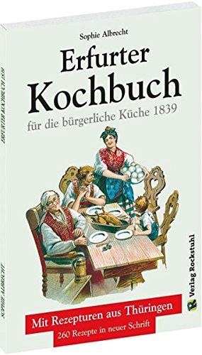 ERFURTER KOCHBUCH für die bürgerliche Küche 1839: Mit Rezepturen aus Thüringen. 260 Rezepte neu gesetzt.