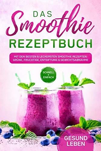 Das Smoothie Rezeptbuch: Mit den besten und leckersten Smoothie Rezepten: Grüne, fruchtige, Entgiftung und Gewichtsabnahme - Für mehr Lebenskraft und Energie