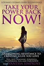 Take Your Power Back Now: How to Overcome Your Resistance to Creating a Life You Love! The Ultimate Confidence Guide for W...