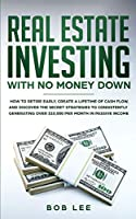 Real Estate Investing with No Money Down: How to Retire Early, Create a Lifetime of Cash Flow, and Discover the Secret Strategies to Consistently Generating Over $10.000 per Month in Passive Income