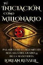 Tú Iniciación como Millonario: Palabras de un Illuminati Más Allá del Grado 33 de la Masonería (Spanish Edition)
