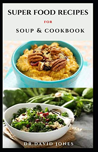 SUPER FOOD RECIPES FOR SOUP & COOKBOOK: Fresh And Healthy Soup Recipes And Diet For Optimum Enjoyment And Better Health
