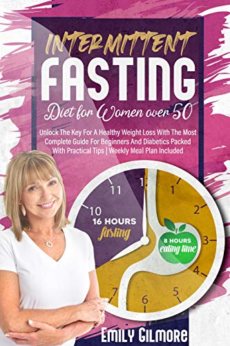 Intermittent Fasting Diet for Women over 50: Unlock The Key For A Healthy Weight Loss With The Most Complete Guide For Beginners And Diabetics Packed With Practical Tips | Weekly Meal Plan Included