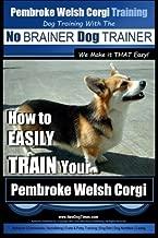 Pembroke Welsh Corgi Training   Dog Training with the No BRAINER Dog TRAINER ~ We make it THAT Easy!: How to EASILY TRAIN Your Pembroke Welsh Cogri