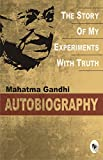 The Story of My Experiments with Truth: An Autobiography - M. K. Gandhi