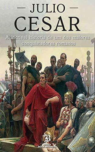 Julio César: A incrível história de um dos maiores conquistadores romanos