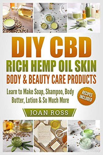 DIY CBD Rich Hemp Oil Skin, Body & Beauty Care Products: Learn to Make Soap, Shampoo, Body Butter, Lotion & So Much More