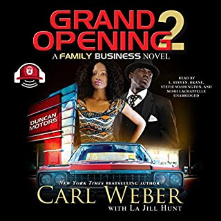 Grand Opening 2     A Family Business Novel              Written by:                                                                                                                                 Carl Weber,                                                                                        La Jill Hunt - contributor,                                                                                        Buck 50 Productions - producer                               Narrated by:                                                                                                                                 L. Steven,                                                                                        iiKane,                                                                                        Stevie Washington,                   and others                 Length: 9 hrs and 16 mins     Not rated yet     Overall 0.0