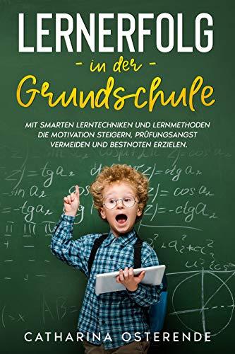 Lernerfolg in der Grundschule: Mit smarten Lerntechniken und Lernmethoden die Motivation steigern, Prüfungsangst vermeiden und Bestnoten erzielen.